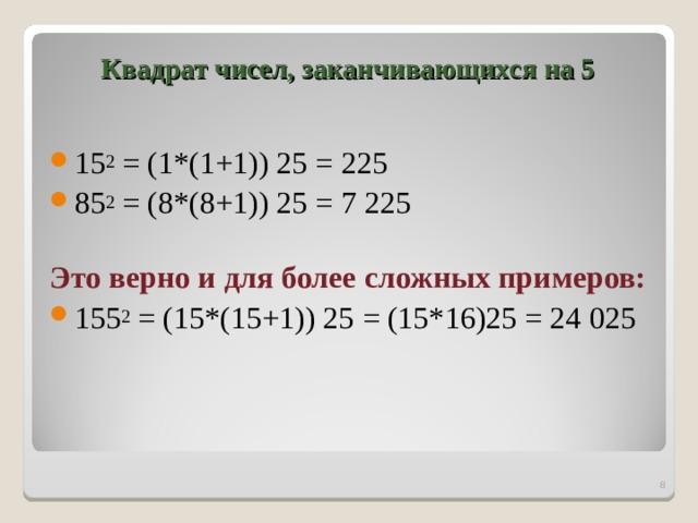 Квадрат чисел, заканчивающихся на 5   15 2 = (1*(1+1)) 25 = 225 85 2 = (8*(8+1)) 25 = 7225 Это верно и для более сложных примеров: 155 2 = (15*(15+1)) 25 = (15*16)25 = 24025