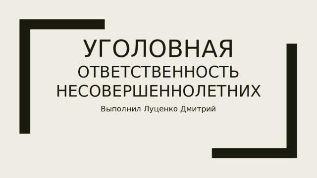Уголовная ответственность несовершеннолетних Выполнил Луценко Дмитрий