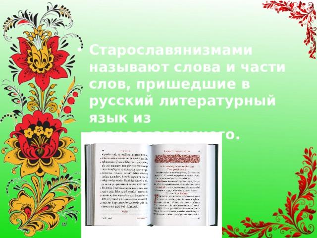 Старославянизмами называют слова и части слов, пришедшие в русский литературный язык из старославянского.