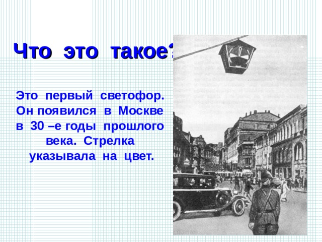 Что это такое? Это первый светофор. Он появился в Москве в 30 –е годы прошлого века. Стрелка указывала на цвет.