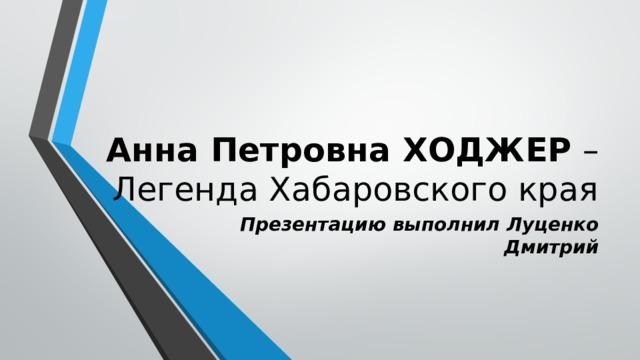 Анна Петровна ХОДЖЕР –  Легенда Хабаровского края Презентацию выполнил Луценко Дмитрий