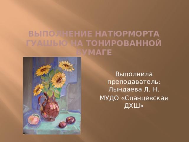 Выполнение натюрморта гуашью на тонированной бумаге   Выполнила преподаватель: Лындаева Л. Н. МУДО «Сланцевская ДХШ»