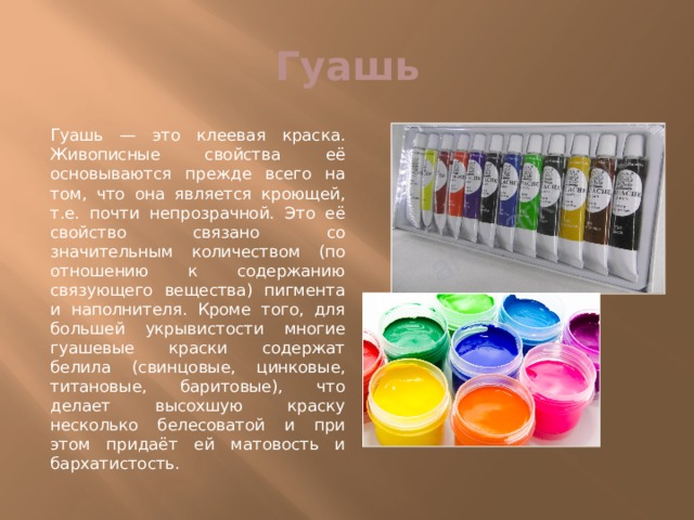 Гуашь Гуашь — это клеевая краска. Живописные свойства её основываются прежде всего на том, что она является кроющей, т.е. почти непрозрачной. Это её свойство связано со значительным количеством (по отношению к содержанию связующего вещества) пигмента и наполнителя. Кроме того, для большей укрывистости многие гуашевые краски содержат белила (свинцовые, цинковые, титановые, баритовые), что делает высохшую краску несколько белесоватой и при этом придаёт ей матовость и бархатистость.