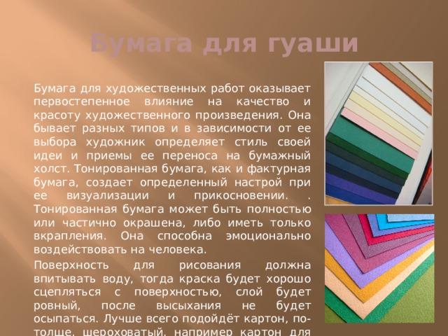 Бумага для гуаши Бумага для художественных работ оказывает первостепенное влияние на качество и красоту художественного произведения. Она бывает разных типов и в зависимости от ее выбора художник определяет стиль своей идеи и приемы ее переноса на бумажный холст. Тонированная бумага, как и фактурная бумага, создает определенный настрой при ее визуализации и прикосновении. . Тонированная бумага может быть полностью или частично окрашена, либо иметь только вкрапления. Она способна эмоционально воздействовать на человека. Поверхность для рисования должна впитывать воду, тогда краска будет хорошо сцепляться с поверхностью, слой будет ровный, после высыхания не будет осыпаться. Лучше всего подойдёт картон, по-толще, шероховатый, например картон для акварели (на ваш вкус, пробуйте разный и рисуйте на том, который больше нравится).