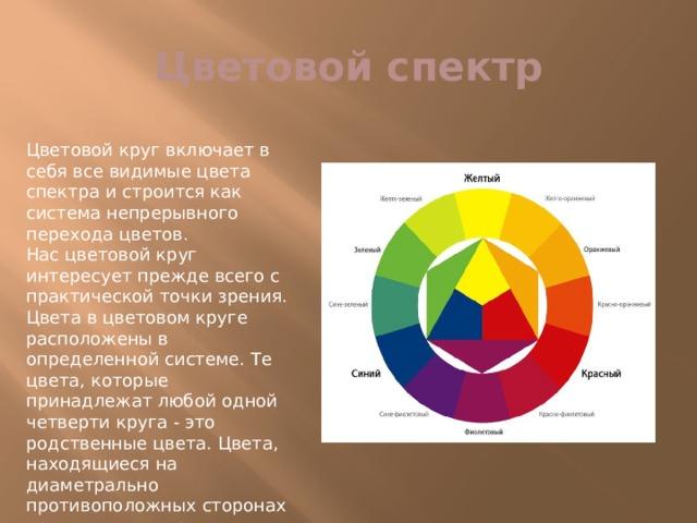 Цветовой спектр Цветовой круг включает в себя все видимые цвета спектра и строится как система непрерывного перехода цветов.  Нас цветовой круг интересует прежде всего с практической точки зрения.  Цвета в цветовом круге расположены в определенной системе. Те цвета, которые принадлежат любой одной четверти круга - это родственные цвета. Цвета, находящиеся на диаметрально противоположных сторонах круга – это контрастные (или дополнительные) цвета.