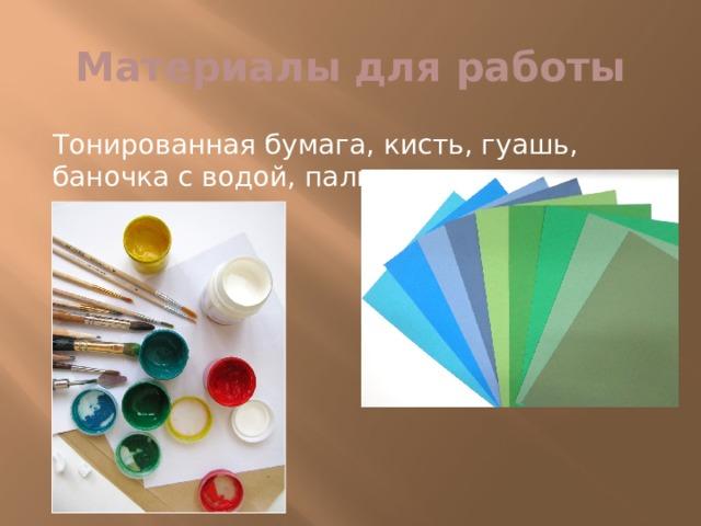 Материалы для работы Тонированная бумага, кисть, гуашь, баночка с водой, палитра.