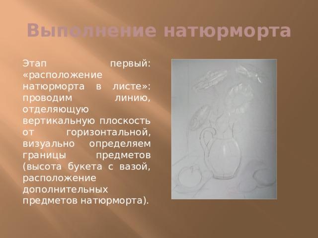 Выполнение натюрморта Этап первый: «расположение натюрморта в листе»: проводим линию, отделяющую вертикальную плоскость от горизонтальной, визуально определяем границы предметов (высота букета с вазой, расположение дополнительных предметов натюрморта).