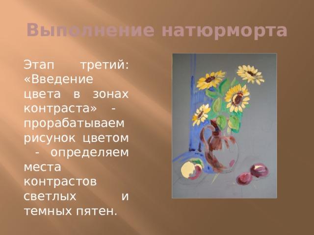 Выполнение натюрморта Этап третий: «Введение цвета в зонах контраста» - прорабатываем рисунок цветом - определяем места контрастов светлых и темных пятен.