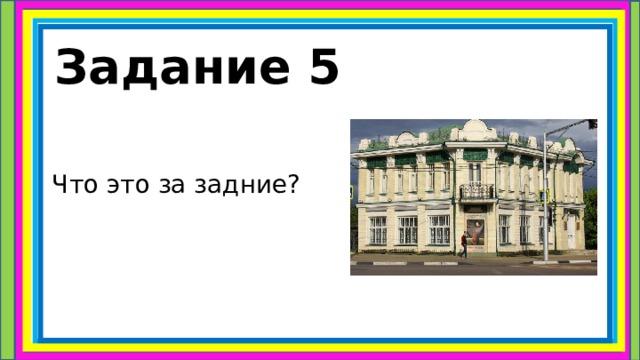 Задание 5  Что это за задние?