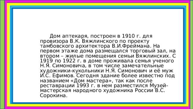 Дом аптекаря, построен в 1910 г. для провизора В.К. Вяжлинского по проекту тамбовского архитектора В.И.Фреймана. На первом этаже дома размещался торговый зал, на втором – жилые помещения семьи Вяжлинских. С 1919 по 1922 г. в доме проживала семья ученого Н.Я. Симоновича, в том числе замечательные художники-кукольники Н.Я. Симонович и её муж И.С. Ефимов. Сегодня здание более известно под названием «Дом мастера», так как после реставрации 1993 г. в нем разместился Музей-мастерская народного художника России В.С. Сорокина.