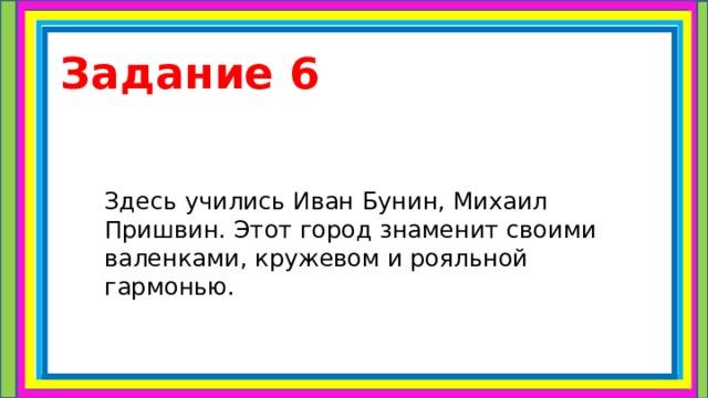 Задание 6 Здесь учились Иван Бунин, Михаил Пришвин. Этот город знаменит своими валенками, кружевом и рояльной гармонью.