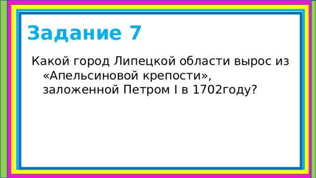 Задание 7 Какой город Липецкой области вырос из «Апельсиновой крепости», заложенной Петром I в 1702году?