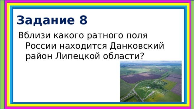 Задание 8 Вблизи какого ратного поля России находится Данковский район Липецкой области?