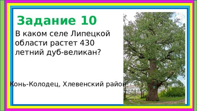 Задание 10 В каком селе Липецкой области растет 430 летний дуб-великан ? Конь-Колодец, Хлевенский район