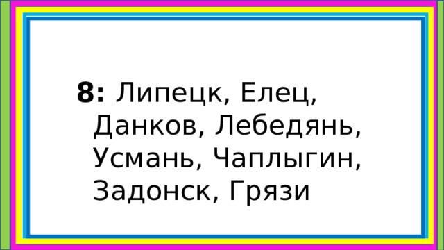 8: Липецк, Елец, Данков, Лебедянь, Усмань, Чаплыгин, Задонск, Грязи
