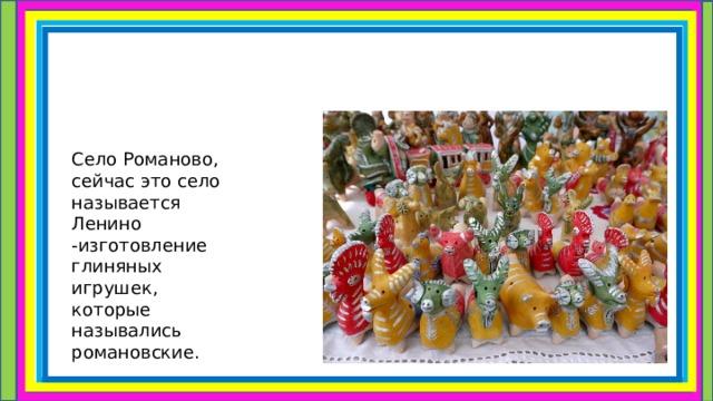 Село Романово, сейчас это село называется Ленино -изготовление глиняных игрушек, которые назывались романовские.