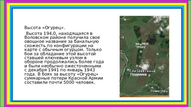 Высота «Огурец».  Высота 194,0, находящаяся в Воловском районе получила свое овощное название за банальную схожесть по конфигурации на карте с обычным огурцом. Только бои за обладание этой высотой ставшей ключевым узлом в обороне продолжались более года и были необычно ожесточенными с декабря 1941 по январь 1943 года. В боях за высоту «Огурец» суммарные потери Красной Армии составили почти 5000 человек.