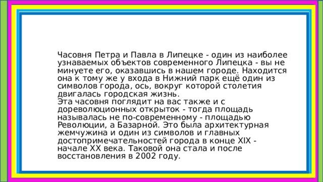 Часовня Петра и Павла в Липецке - один из наиболее узнаваемых объектов современного Липецка - вы не минуете его, оказавшись в нашем городе. Находится она к тому же у входа в Нижний парк ещё один из символов города, ось, вокруг которой столетия двигалась городская жизнь.  Эта часовня поглядит на вас также и с дореволюционных открыток - тогда площадь называлась не по-современному - площадью Революции, а Базарной. Это была архитектурная жемчужина и один из символов и главных достопримечательностей города в конце XIX - начале XX века. Таковой она стала и после восстановления в 2002 году.