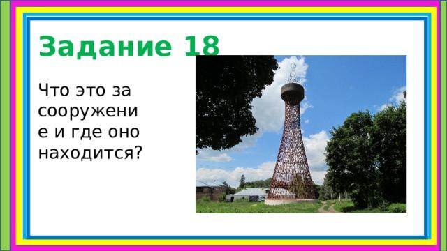 Задание 18 Что это за сооружение и где оно находится?