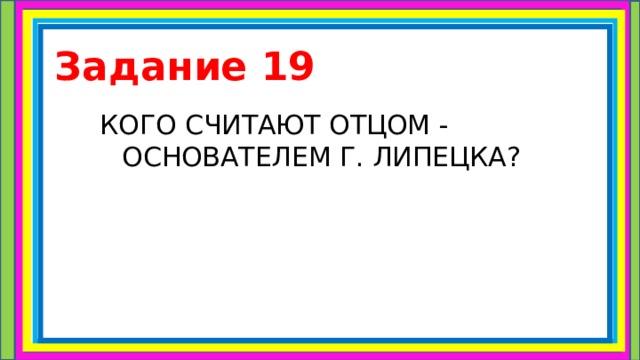 Задание 19 КОГО СЧИТАЮТ ОТЦОМ - ОСНОВАТЕЛЕМ Г. ЛИПЕЦКА?