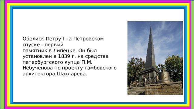 ОбелискПетруIна Петровском спуске - первый памятниквЛипецке. Он был установлен в 1839 г. на средства петербургского купца П.М. Небученова по проекту тамбовского архитектора Шахларева.