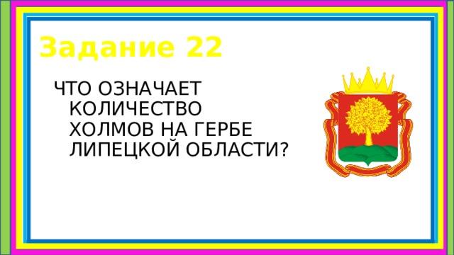 Задание 22 ЧТО ОЗНАЧАЕТ КОЛИЧЕСТВО ХОЛМОВ НА ГЕРБЕ ЛИПЕЦКОЙ ОБЛАСТИ?