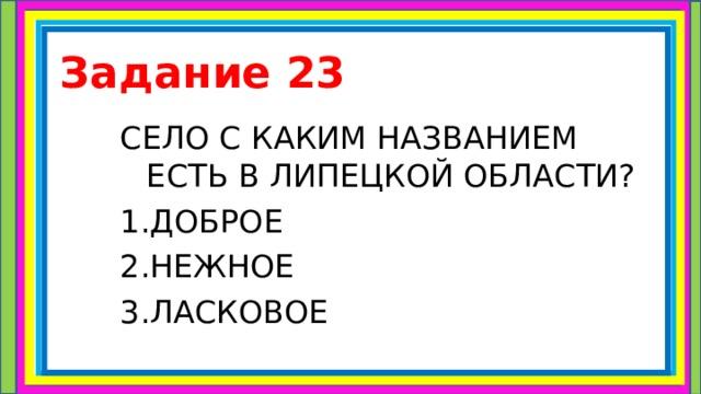 Задание 23 СЕЛО С КАКИМ НАЗВАНИЕМ ЕСТЬ В ЛИПЕЦКОЙ ОБЛАСТИ? 1.ДОБРОЕ 2.НЕЖНОЕ 3.ЛАСКОВОЕ