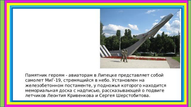 Памятникгероям -авиаторамвЛипецкепредставляет собой самолет МиГ-19, стремящийся в небо. Установлен на железобетонном постаменте, у подножья которого находится мемориальная доска с надписью, рассказывающей о подвиге летчиков Леонтия Кривенкова и Сергея Шерстобитова.