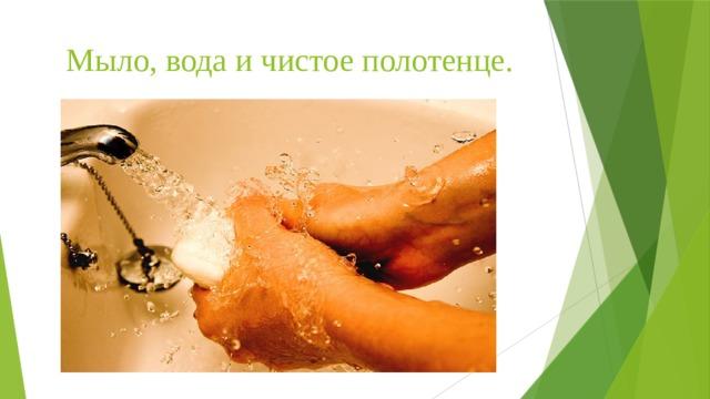 Мыло, вода и чистое полотенце.
