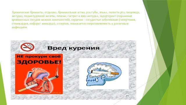 Хронические бронхиты, отдышка, бронхиальная астма, рак губы, языка, полости рта, пищевода, желудка, поджелудочной железы, печени; гастрит и язва желудка, эндартериит (поражение кровеносных сосудов нижних конечностей), сердечно - сосудистые заболевания (гипертония, стенокардия, инфаркт миокарда), аллергия, понижается сопротивляемость к различным инфекциям.