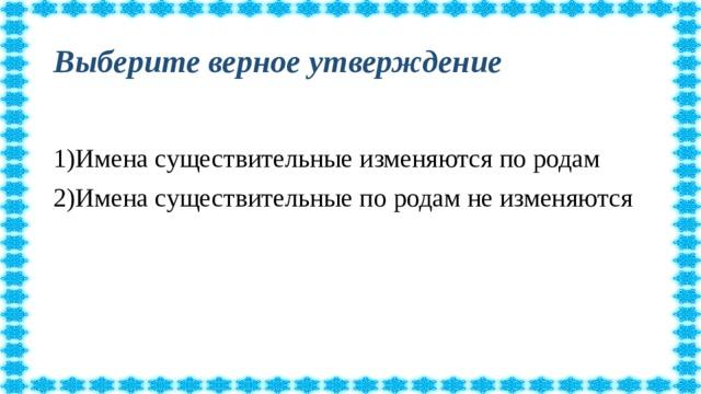 Выберите верное утверждение 1)Имена существительные изменяются по родам 2)Имена существительные по родам не изменяются