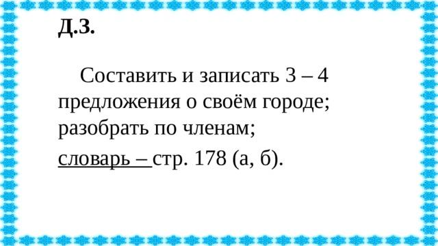 Д.З.   Составить и записать 3 – 4 предложения о своём городе; разобрать по членам; словарь – стр. 178 (а, б).