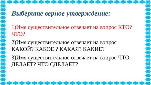 Выберите верное утверждение: 1)Имя существительное отвечает на вопрос КТО? ЧТО? 2)Имя существительное отвечает на вопрос КАКОЙ? КАКОЕ ? КАКАЯ? КАКИЕ? 3)Имя существительное отвечает на вопрос ЧТО ДЕЛАЕТ? ЧТО СДЕЛАЕТ?