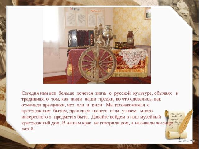 Сегодня нам все больше хочется знать о русской культуре, обычаях и традициях, о том, как жили наши предки, во что одевались, как отмечали праздники, что ели и пили. Мы познакомимся с крестьянским бытом, прошлым нашего села, узнаем много интересного о предметах быта. Давайте войдем в наш музейный крестьянский дом. В нашем крае не говорили дом, а называли жилище хатой.