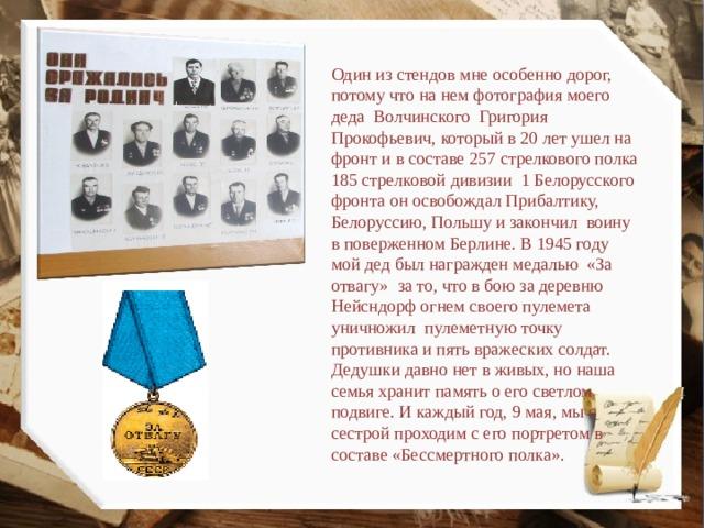 Один из стендов мне особенно дорог, потому что на нем фотография моего деда Волчинского Григория Прокофьевич, который в 20 лет ушел на фронт и в составе 257 стрелкового полка 185 стрелковой дивизии 1 Белорусского фронта он освобождал Прибалтику, Белоруссию, Польшу и закончил воину в поверженном Берлине. В 1945 году мой дед был награжден медалью «За отвагу» за то, что в бою за деревню Нейсндорф огнем своего пулемета уничножил пулеметную точку противника и пять вражеских солдат. Дедушки давно нет в живых, но наша семья хранит память о его светлом подвиге. И каждый год, 9 мая, мы с сестрой проходим с его портретом в составе «Бессмертного полка».