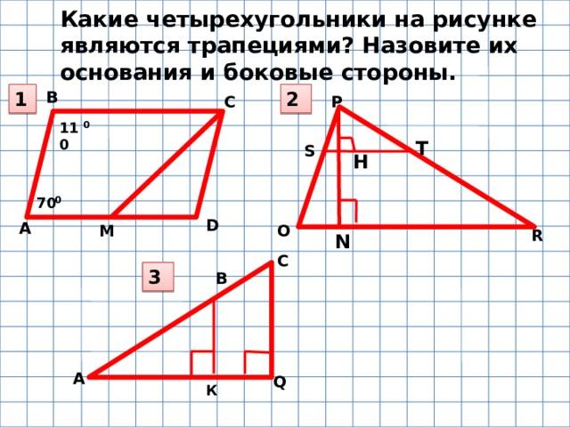 А D H А Какие четырехугольники на рисунке являются трапециями? Назовите их основания и боковые стороны. 1 В 2 Р С 0 110 T S 0 70 М О R N С 3 В Q К