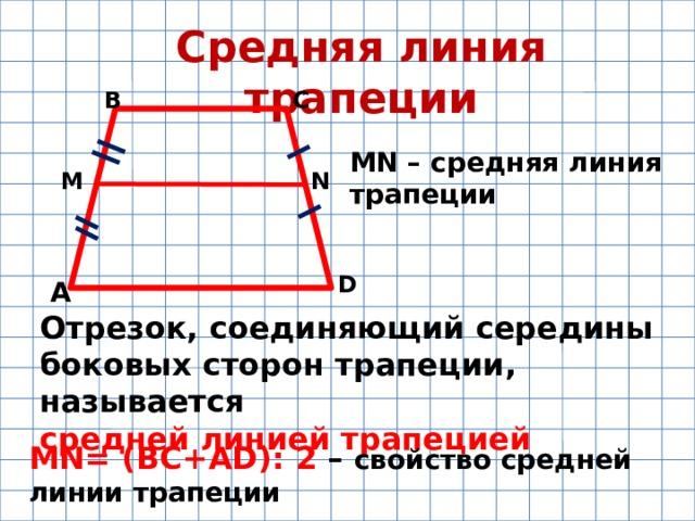 Средняя линия трапеции В С MN – средняя линия трапеции M N D А Отрезок, соединяющий середины боковых сторон трапеции, называется средней линией трапецией MN= (BC+AD): 2 – свойство средней линии трапеции