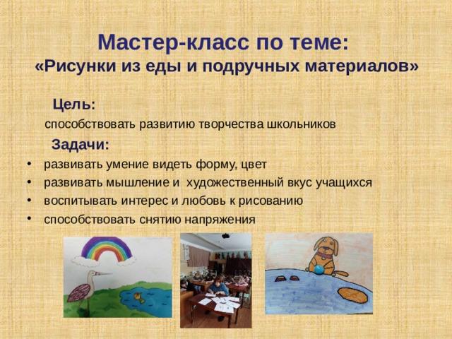 Мастер-класс по теме:  «Рисунки из еды и подручных материалов»  Цель:  способствовать развитию творчества школьников  Задачи:
