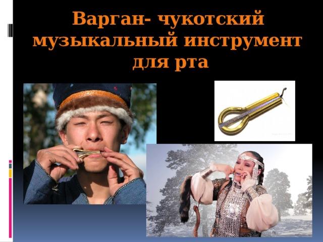 Варган- чукотский музыкальный инструмент  для рта