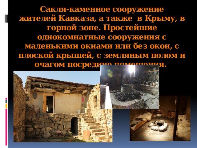 Сакля-каменное сооружение жителейКавказа, а также вКрыму, в горной зоне. Простейшие однокомнатные сооружения с маленькими окнами или без окон, с плоской крышей, с земляным полом и очагом посредине помещения.