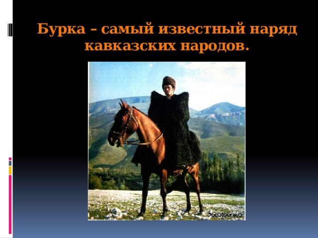 Бурка – самый известный наряд кавказских народов.