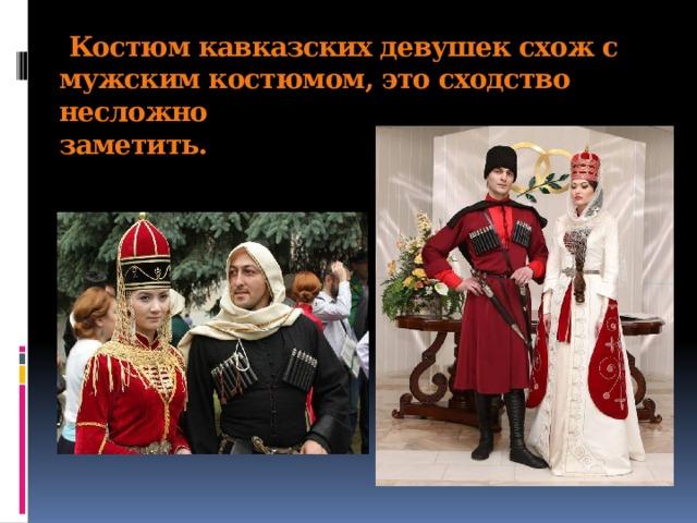 Костюм кавказских девушек схож с мужским костюмом, это сходство несложно  заметить.