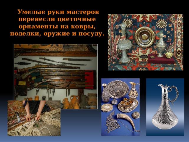 Умелые руки мастеров перенесли цветочные орнаменты на ковры, поделки, оружие и посуду.