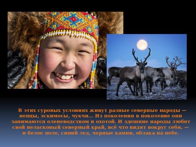 В этих суровых условиях живут разные северные народы — ненцы, эскимосы, чукчи... Из поколения в поколение они занимаются оленеводством и охотой. И здешние народы любят свой неласковый северный край, всё что видят вокруг себя, — и белое поле, синий лед, черные камни, облака на небе.