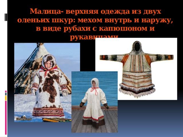 Малица- верхняя одежда из двух оленьих шкур: мехом внутрь и наружу, в виде рубахи с капюшоном и рукавицами.