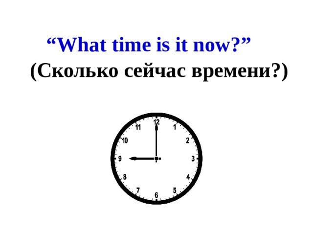 """ What time is it now?""  (Сколько сейчас времени?)"