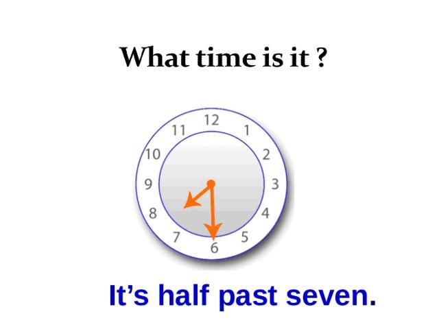 It's half past seven .