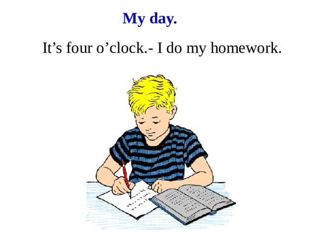 My day. It's four o'clock.- I do my homework.
