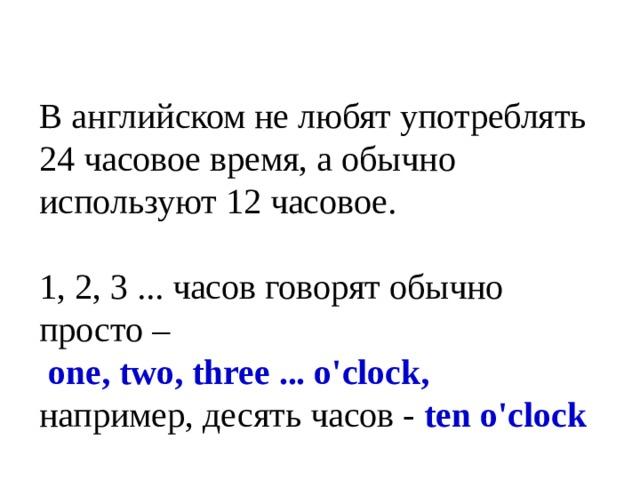 В английском не любят употреблять 24 часовое время, а обычно используют 12 часовое. 1, 2, 3 ... часов говорят обычно просто –  one, two, three ... o'clock, например, десять часов - ten o'clock