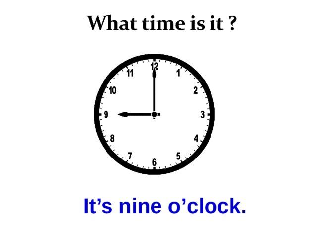 It's nine o'clock .